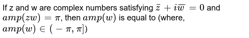 If z and w are complex numbers satisfying `barz+ibarw=0` and `amp(zw)=pi`, then `amp(w)` is equal to (where, `amp(w) in (-pi,pi]`)