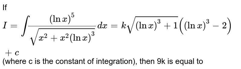 If `I=int((lnx)^(5))/(sqrt(x^(2)+x^(2)(lnx)^(3)))dx=ksqrt((lnx)^(3)+1)((lnx)^(3)-1)+c` (where c is the constant of integration), then 9k is equal to