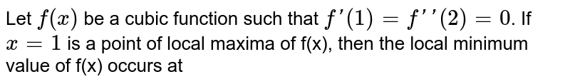 Let `f(x)` be a cubic function such that `f'(1)=f''(2)=0`. If `x=1` is a point of local maxima of f(x), then the local minimum value of f(x) occurs at