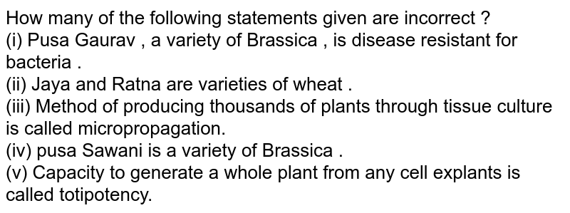 How many of the following statements given are incorrect ?  <br> (i) Pusa Gaurav , a variety of Brassica , is disease resistant for bacteria .  <br> (ii) Jaya and Ratna are varieties of wheat .  <br> (iii) Method of producing  thousands of plants through tissue culture is called micropropagation.  <br> (iv) pusa Sawani is a variety of Brassica .  <br> (v) Capacity to generate a whole plant from any cell explants is called totipotency.