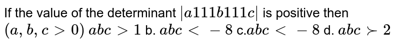 If the value of the determinant `|a1 1 1b1 1 1c|` is positive then `(a ,b ,c >0)`  `a b c >1` b. `a b c<-8`  c.`a b c<-8` d. `a b c >-2`