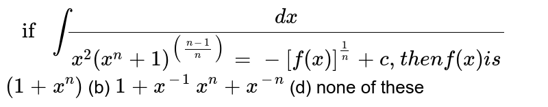 `ifint(dx)/(x^2(x^n+1)^(((n-1)/n)) )=-[f(x)]^(1/n)+c ,t h e nf(x)i s`  (a)`(1+x^n)`  (b) `1+x^(-1)`  (c)`x^n+x^(-n)`    (d) none of these