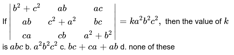 If `|[b^2+c^2,a b,a c],[ a b, c^2+a^2,b c],[c a, c b, a^2+b^2]|=k a^2b^2c^2,` then the value of `k` is `a b c` b. `a^2b^2c^2`  c. `b c+c a+a b` d. none of these