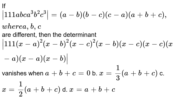 If `|1 1 1a b c a^3b^2c^3|=(a-b)(b-c)(c-a)(a+b+c),w h e r ea ,b ,c` are different, then the determinant `|1 1 1(x-a)^2(x-b)^2(x-c)^2(x-b)(x-c)(x-c)(x-a)(x-a)(x-b)|` vanishes when a.`a+b+c=0` b. `x=1/3(a+b+c)`  c. `x=1/2(a+b+c)` d. `x=a+b+c`