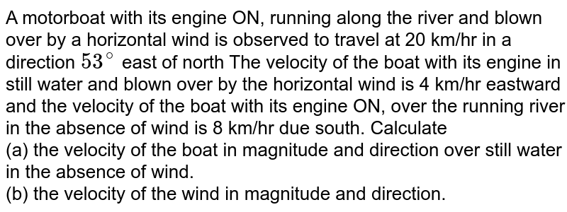 A motorboat with its engine ON, running along the river and blown over by a horizontal wind is observed to travel at 20 km/hr in a direction `53^(@)` east of north The velocity of the boat with its engine in still water and blown over by the horizontal wind is 4 km/hr eastward and the velocity of the boat with its engine ON, over the running river in the absence of wind is 8 km/hr due south. Calculate <br> (a) the velocity of the boat in magnitude and direction over still water in the absence of wind.<br> (b) the velocity of the wind in magnitude and direction.