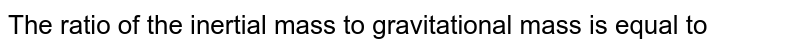 The ratio of the inertial mass to gravitational mass is equal to