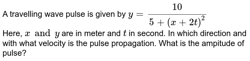 A travelling wave pulse defined as `y=10/(5+(x+2t)^2)` . In which direction and with what velocity is the pulse propagating?