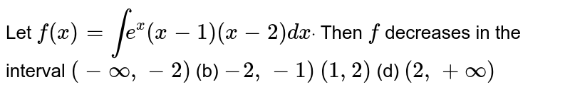 Let  `f(x)=inte^x(x-1)(x-2)dxdot` Then `f` decreases in the interval (a)`(-oo,-2)`  (b) `-2,-1)`  (c)`(1,2)`    (d) `(2,+oo)`