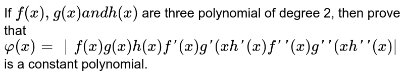 If `f(x),g(x)a n dh(x)` are three   polynomial of degree 2, then prove that `phi(x)= f(x)g(x)h(x)f'(x)g'(x h '(x)f' '(x)g' '(x )h ' '(x) ` is a constant polynomial.