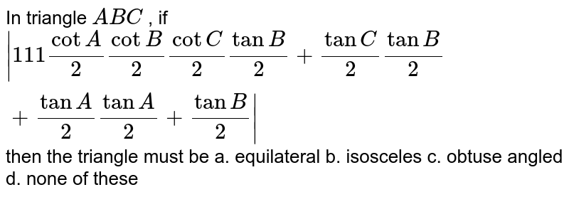 In triangle `A B C` , if ` 1 1 1cotA/2cotB/2cotC/2tanB/2+tanC/2tanB/2+tanA/2tanA/2+tanB/2 ` then the triangle must be a. equilateral   b. isosceles  c. obtuse angled`` d. none of these