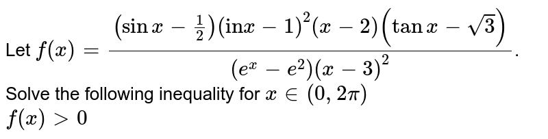 """Let `f(x)=((sinx-1/2)(""""in""""x-1)^(2)(x-2)(tanx-sqrt3))/((e^(x)-e^(2))(x-3)^(2))`. Solve the following inequality for `x in(0,2pi)` <br> `f(x)gt0`"""