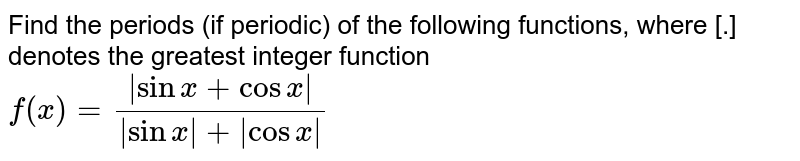 Find the periods (if periodic) of the following functions, where [.] denotes the greatest integer function <br> `f(x)=(abs(sinx+cosx))/(abs(sinx)+abs(cosx))`