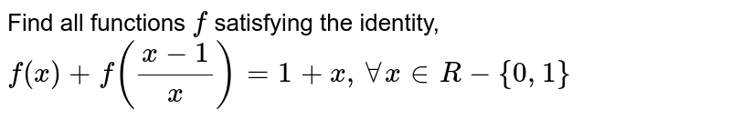 Find all functions `f` satisfying the identity, `f(x)+f((x-1)/x)=1+x,AA x inR-{0,1}`