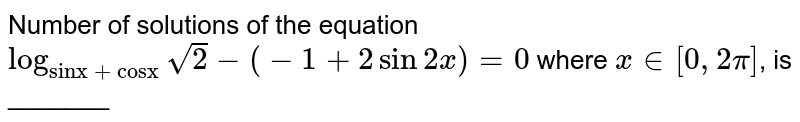 """Number of solutions of the equation `log_(""""sinx + cosx"""") sqrt2 - (-1 + 2sin2x) = 0` where `x in [0, 2pi]`, is _______"""