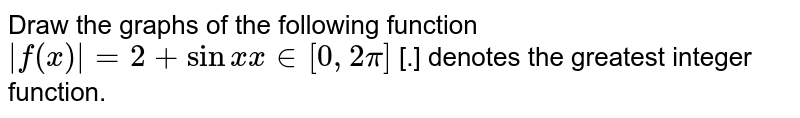 Draw the graphs of the following function <br> `abs(f(x))=2+sinx x in[0,2pi]` [.] denotes the greatest integer function.