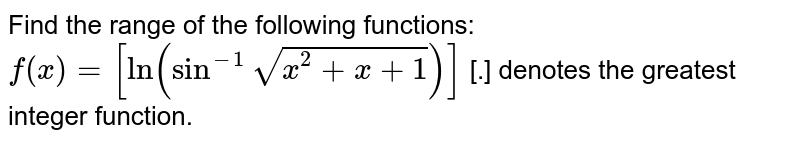 Find  the range of the following functions: <br> `f(x)=[ln(sin^(-1)sqrt(x^(2)+x+1))]` [.] denotes the greatest integer function.