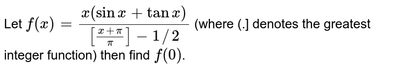 """Let `f(x)=(x(sinx+tanx))/([(x+pi)/(pi)]-1//2)` (where (.] denotes the greatest integer function) then find `f""""(0)`."""
