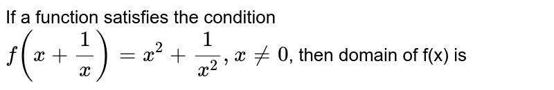 If a function satisfies the condition `f(x+1/x)=x^(2)+1/(x^(2)),xne0`, then domain of f(x) is