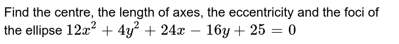Find the centre, the length of axes, the eccentricity and the foci of the ellipse `12x^(2)+4y^(2)+24x-16y+25=0`