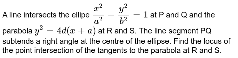 A line intersects the ellipe `(x^(2))/(a^(2))+(y^(2))/(b^(2))=1` at P and Q and the parabola `y^(2)=4d(x+a)` at R and S. The line segment PQ subtends a right angle at the centre of the ellipse. Find the locus of the point intersection of the tangents to the parabola at R and S.