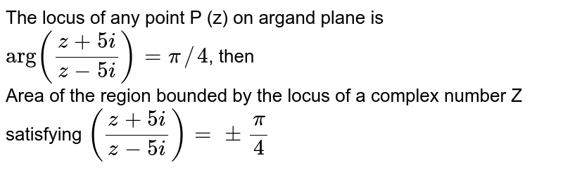 """The focus of any point P (z) on argand plane is `""""arg"""" ((z+5i)/(z-5i))=pi//4`, then   <br> Area of the region bounded by the locus of a complex number Z satisfying `((z+5i)/(z-5i))= pm (pi)/(4)`"""