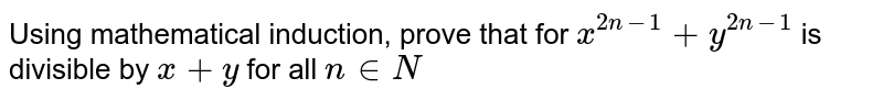 Using mathematical induction, prove that for `x^(2n-1)+y^(2n-1) ` is divisible by `x+y` for all ` n in N`
