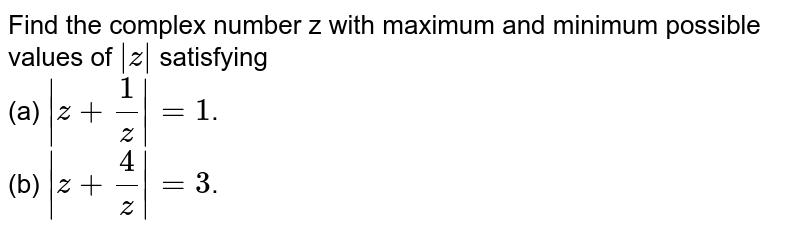 Find the complex number z with maximum and minimum possible values of ` z ` satisfying <br> (a) ` z + (1)/(z)   =1`.  <br> (b) ` z+ (4)/(z) =3`.