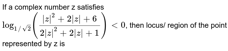 If a complex number z satisfies `log_(1//sqrt2) (( z ^2 + 2  z +6)/(2  z ^2 + 2 z +1)) lt 0`, then locus/ region of the point represented by z is