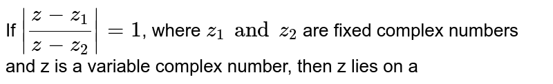 If `|(z-z_1)/(z-z_2)|=1`, where `z_1 and z_2` are fixed complex numbers and z is a variable complex number, then z lies on a