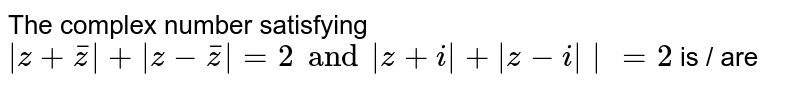The complex number satisfying ` z+bar(z) + z - bar(z) =2 and  z+i + z-i  =2` is / are