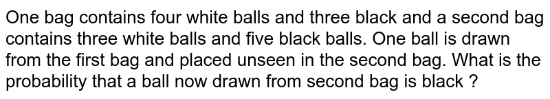 One bag contains four white balls and three black and a second bag contains three white balls and five black balls. One ball is drawn from the first bag and placed unseen in the second bag. What is the probability that a ball now drawn from second bag is black ?