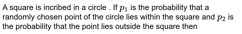 A square is incribed in a circle . If `p_(1)` is the probability that a randomly chosen point of the circle lies within the square and `p_(2)` is the probability that the point lies outside the square then