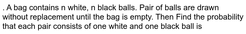 A bag contains W white and B black balls. The balls are drawn one at a time until only those of the same colour are left. Find the probability that they are all white .