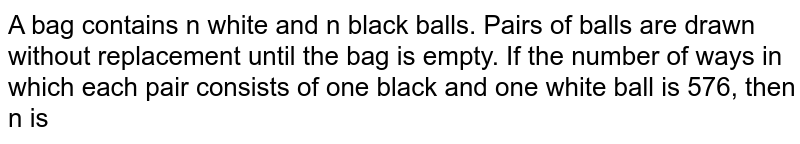 A bag contains n white and n black balls. Pairs of balls are drawn without replacement until the bag is empty. If the number of ways in which each pair consists of one black and one white ball is 576, then n is