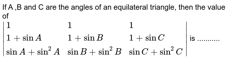 If A ,B and C are the angles of an equilateral triangle, then the value of <br> `|{:(1,1,1),(1+sinA,1+sinB,1+sinC),(sinA+sin^2A,sinB+sin^2B,sinC+sin^2C):}|` is ...........