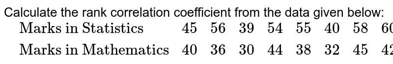"""Calculate the rank correlation coefficient from the data given below: <br> `{:(,""""Marks in Statistics"""",45,56,39,54,55,40,58,60,30,36),(,""""Marks in Mathematics"""",40,36,30,44,38,32,45,42,20,34):}`"""
