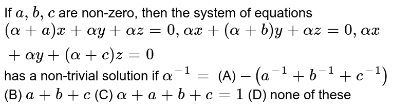 If `a , b , c` are non-zero, then the system of equations `(alpha+a)x+alphay+alphaz=0,alphax+(alpha+b)y+alphaz=0,alphax+alphay+(alpha+c)z=0` has a non-trivial solution if `alpha^(-1)=`   (A)   ` -(a^(-1)+b^(-1)+c^(-1))` (B)  `a+b+c`  (C) `alpha+a+b+c=1` (D)  none of these