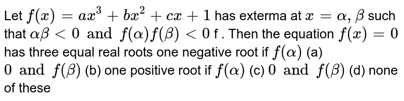 Let  `f(x)=ax^3+bx^2+cx+1` has exterma at `x=alpha,beta` such that  `alpha beta < 0 and  f(alpha) f(beta) < 0` f . Then the equation `f(x)=0` has three equal real roots one negative root if `f(alpha)` (a) `0 and f(beta)` (b) one positive root if  `f(alpha)`  (c) `0 and f(beta)`  (d) none of these