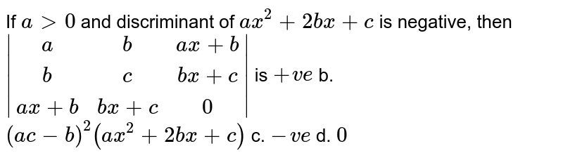 If `a >0` and discriminant of `a x^2+2b x+c` is negative, then ` [a,b,ax+b],[b,c,bx+c],[ax+b,bx+c,0] ` is `+v e` b. `(a c-b)^2(a x^2+2b x+c)`  c. `-v e` d. `0`