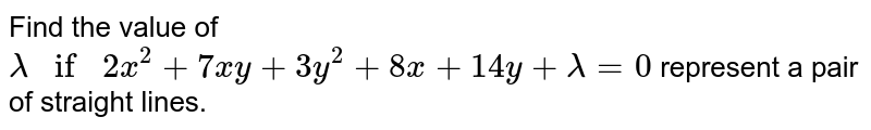 Find the value of `lambdaif2x^2+7x y+3y^2+8x+14 y+lambda=0` represent a pair of straight lines.