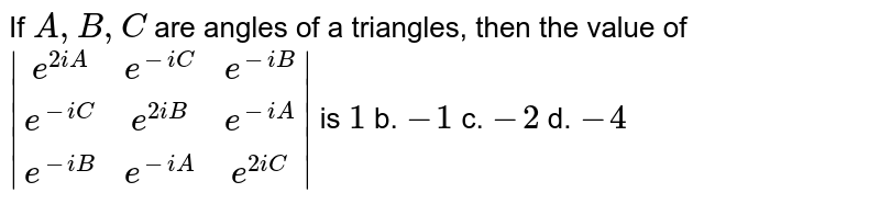 If `A , B ,C` are angles of a triangles, then the value of ` [e^(2i A),e^(-i C),e^(-i B)],[e^(-i C),e^(2i B),e^(-i A)],[e^(-i B),e^(-i A),e^(2i C)] ` is  `1` b. `-1` c. `-2` d. `-4`