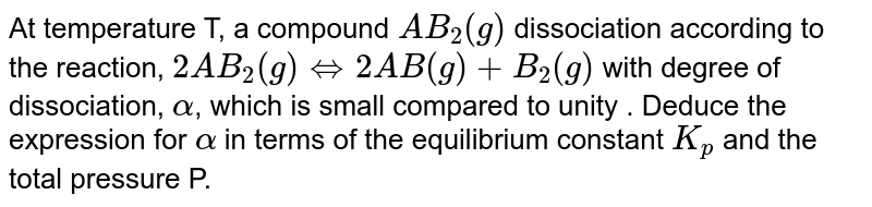 At temperature T, a compound `AB_2(g)` dissociation according to the reaction, `2AB _2(g) hArr 2AB(g) +B_2(g)` with degree of dissociation, `alpha`, which is small compared to unity . Deduce the expression for `alpha` in terms of the equilibrium constant `K_p` and the total pressure P.