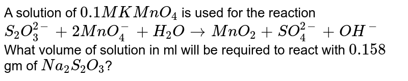 A solution of `0.1 M KMnO_(4)` is used for the reaction <br> `S_(2)O_(3)^(2-) + 2MnO_(4)^(-) + H_(2)O to MnO_(2)+SO_(4)^(2-) + OH^(-)` <br> What volume of solution in ml will be required to react with `0.158` gm of `Na_(2)S_(2)O_(3)`?