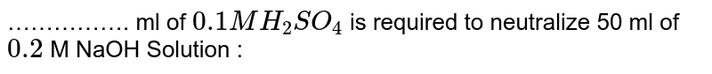 ……………. ml of `0.1  M H_(2)SO_(4)` is  required to neutralize 50 ml of `0.2` M NaOH Solution :