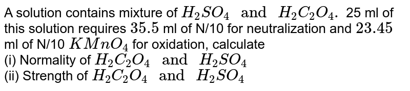 """A solution contains mixture of `H_(2)SO_(4)"""" and """" H_(2)C_(2)O_(4). ` 25 ml of this solution requires `35.5` ml of N/10 for neutralization and `23.45`  ml of N/10 `KMnO_(4)` for oxidation, calculate <br> (i) Normality of `H_(2)C_(2)O_(4) """" and """" H_(2)SO_(4)`  <br> (ii) Strength of `H_(2)C_(2)O_(4)"""" and """" H_(2)SO_(4)`"""
