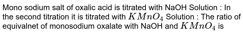 Mono sodium salt of oxalic acid is titrated with NaOH Solution : In the second titration it is titrated with `KMnO_(4)` Solution : The ratio of equivalnet of monosodium oxalate with NaOH and `KMnO_(4)` is