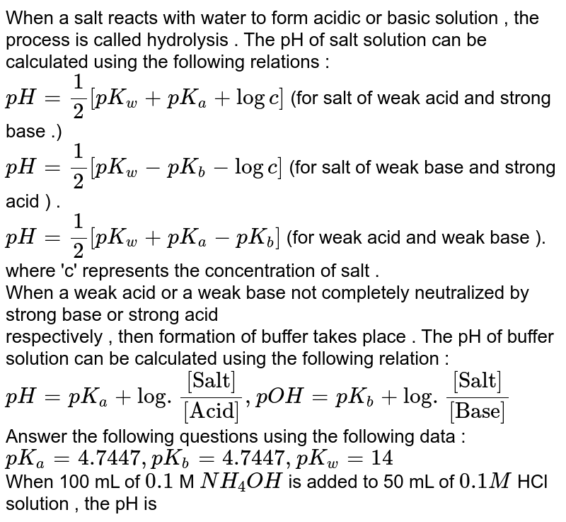"""When a salt  reacts with water to form acidic  or basic  solution  , the process is called hydrolysis . The pH of salt solution can be  calculated using  the following  relations  :  <br> `pH = 1/2 [pK_(w) +pK_(a) + logc] ` (for salt  of weak  acid  and strong base .)  <br> `pH = 1/2 [pK_(w) - pK_(b) - logc] ` (for salt of weak base and strong acid ) . <br> `pH = 1/2 [ pK_(w)+pK_(a)-pK_(b)] ` (for weak acid and weak base ). <br> where  'c'  represents the concentration  of salt .  <br> When a weak acid or a weak base not completely neutralized by strong base or strong acid  <br> respectively , then formation  of buffer takes place .  The pH  of buffer solution can be calculated using the following relation : <br> `pH = pK_(a) + log . ([""""Salt""""])/([""""Acid""""])  , pOH = pK_(b) + log . ([""""Salt""""])/([ """"Base""""])`  <br> Answer the following  questions using  the following  data :  <br>  `pK_(a)  = 4.7447 , pK_(b)  = 4.7447  ,pK_(w) = 14`   <br> When  50 mL  of `0.1`   M `NH_(4)OH`  is added  to 50 mL of HCl  solution , the pH is"""