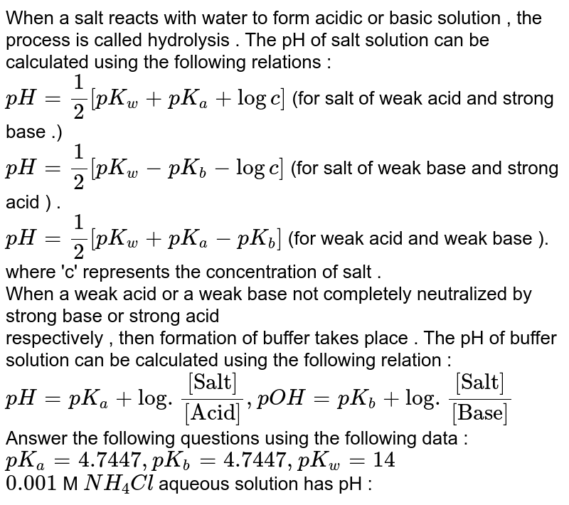 """When a salt  reacts with water to form acidic  or basic  solution  , the process is called hydrolysis . The pH of salt solution can be  calculated using  the following  relations  :  <br> `pH = 1/2 [pK_(w) +pK_(a) + logc] ` (for salt  of weak  acid  and strong base .)  <br> `pH = 1/2 [pK_(w) - pK_(b) - logc] ` (for salt of weak base and strong acid ) . <br> `pH = 1/2 [ pK_(w)+pK_(a)-pK_(b)] ` (for weak acid and weak base ). <br> where  'c'  represents the concentration  of salt .  <br> When a weak acid or a weak base not completely neutralized by strong base or strong acid  <br> respectively , then formation  of buffer takes place .  The pH  of buffer solution can be calculated using the following relation : <br> `pH = pK_(a) + log . ([""""Salt""""])/([""""Acid""""])  , pOH = pK_(b) + log . ([""""Salt""""])/([ """"Base""""])`   <br> Answer the following  questions using  the following  data :  <br>  `pK_(a)  = 4.7447 , pK_(b)  = 4.7447  ,pK_(w) = 14`   <br> `0.001`  M `NH_(4)Cl`  aqueous  solution has pH :"""