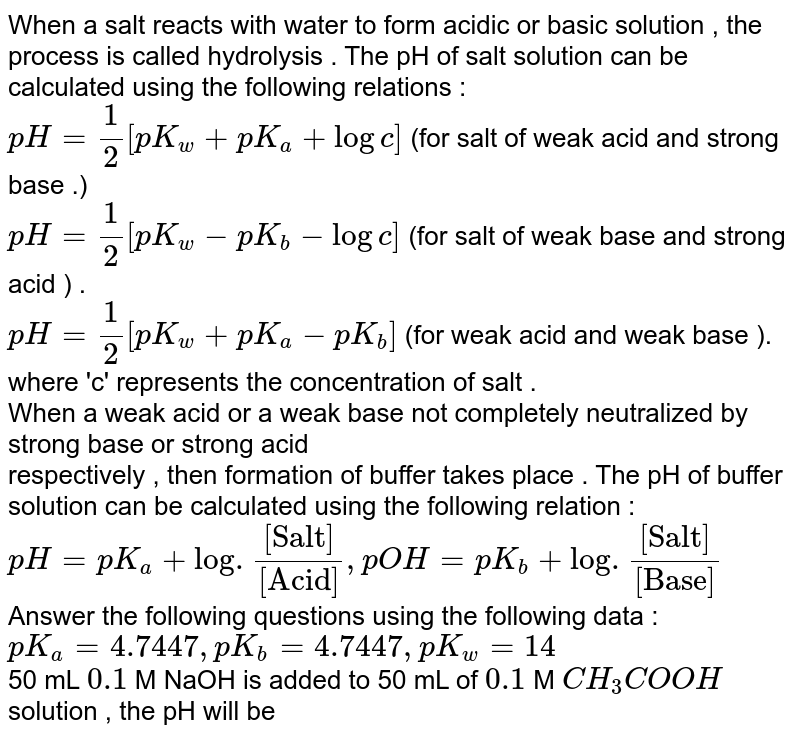 """When a salt  reacts with water to form acidic  or basic  solution  , the process is called hydrolysis . The pH of salt solution can be  calculated using  the following  relations  :  <br> `pH = 1/2 [pK_(w) +pK_(a) + logc] ` (for salt  of weak  acid  and strong base .)  <br> `pH = 1/2 [pK_(w) - pK_(b) - logc] ` (for salt of weak base and strong acid ) . <br> `pH = 1/2 [ pK_(w)+pK_(a)-pK_(b)] ` (for weak acid and weak base ). <br> where  'c'  represents the concentration  of salt .  <br> When a weak acid or a weak base not completely neutralized by strong base or strong acid  <br> respectively , then formation  of buffer takes place .  The pH  of buffer solution can be calculated using the following relation : <br> `pH = pK_(a) + log . ([""""Salt""""])/([""""Acid""""])  , pOH = pK_(b) + log . ([""""Salt""""])/([ """"Base""""])`   <br> Answer the following  questions using  the following  data :  <br>  `pK_(a)  = 4.7447 , pK_(b)  = 4.7447  ,pK_(w) = 14`   <br> 50 mL  `0.1 ` M NaOh  is added  to 50 mL  of `0.1 ` M `CH_(3)COOH ` solution , the pH will be"""