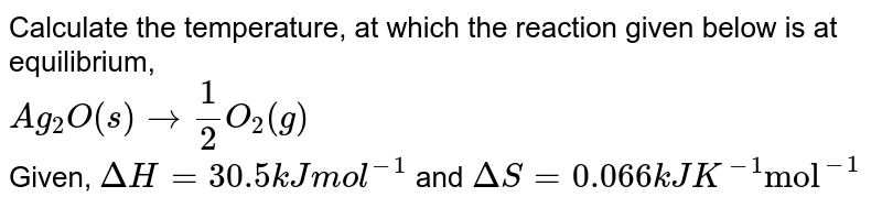 """Calculate the temperature, at which the reaction given below is at equilibrium, <br> `Ag_(2)O(s) to 1/2 O_(2)(g)` <br> Given, `DeltaH = 30.5 kJ mol^(-1)` and `DeltaS = 0.066 kJK^(-1)""""mol""""^(-1)`"""
